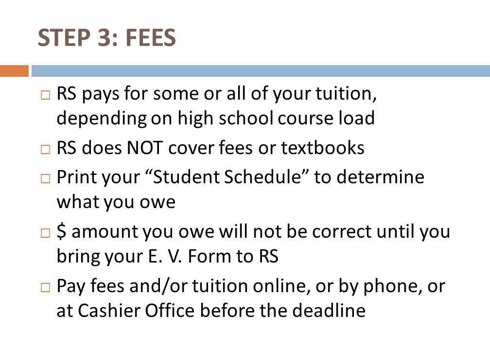 STEP 3: FEES  RS pays for some or all of your tuition, depending on high school course load  RS does NOT cover fees or textbooks  Print your Student Schedule to determine what you owe  $ amount you owe will not be correct until you bring your E.