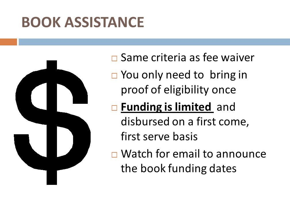  Same criteria as fee waiver  You only need to bring in proof of eligibility once  Funding is limited and disbursed on a first come, first serve basis  Watch for email to announce the book funding dates BOOK ASSISTANCE