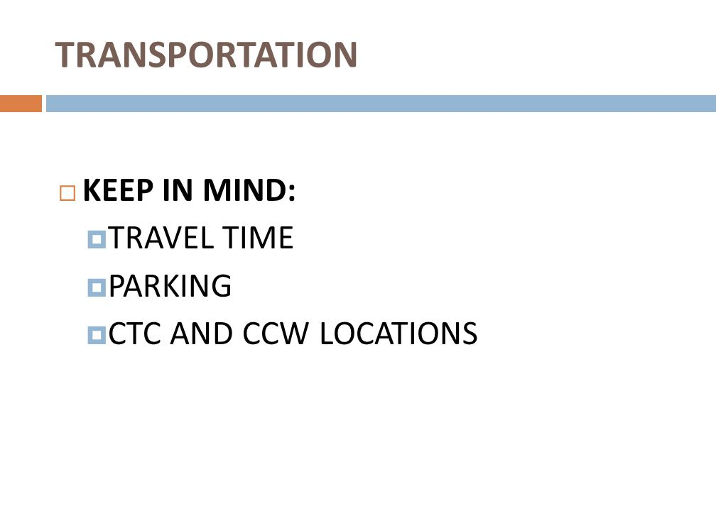  KEEP IN MIND:  TRAVEL TIME  PARKING  CTC AND CCW LOCATIONS TRANSPORTATION