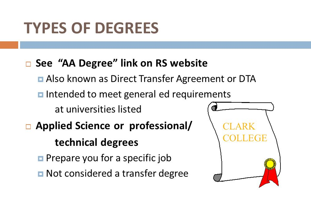 TYPES OF DEGREES  See AA Degree link on RS website  Also known as Direct Transfer Agreement or DTA  Intended to meet general ed requirements at universities listed  Applied Science or professional/ technical degrees  Prepare you for a specific job  Not considered a transfer degree CLARK COLLEGE