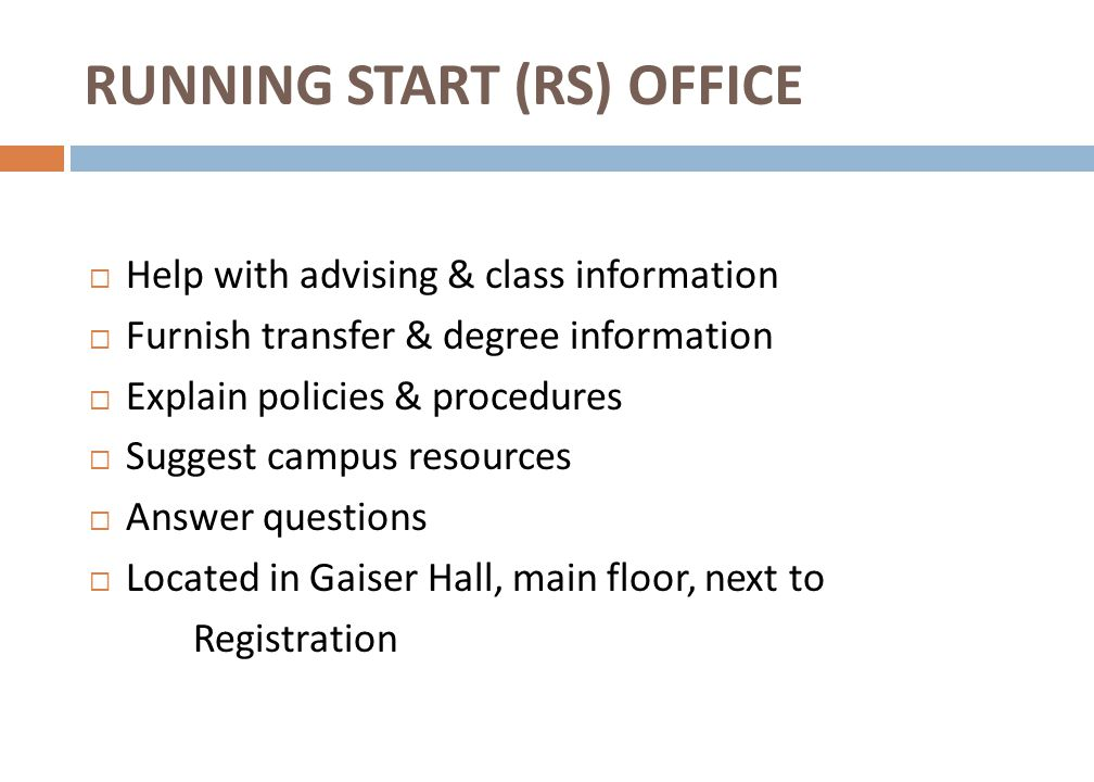 RUNNING START (RS) OFFICE  Help with advising & class information  Furnish transfer & degree information  Explain policies & procedures  Suggest campus resources  Answer questions  Located in Gaiser Hall, main floor, next to Registration