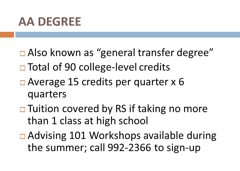 Also known as general transfer degree  Total of 90 college-level credits  Average 15 credits per quarter x 6 quarters  Tuition covered by RS if taking no more than 1 class at high school  Advising 101 Workshops available during the summer; call 992-2366 to sign-up AA DEGREE