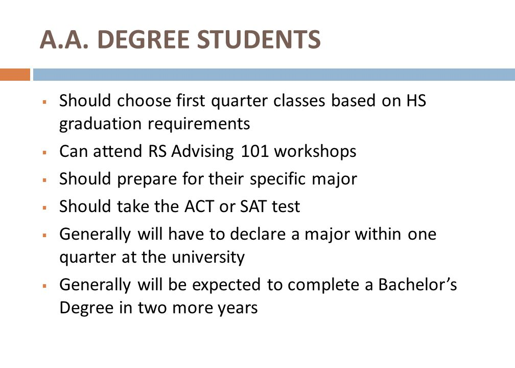  Should choose first quarter classes based on HS graduation requirements  Can attend RS Advising 101 workshops  Should prepare for their specific major  Should take the ACT or SAT test  Generally will have to declare a major within one quarter at the university  Generally will be expected to complete a Bachelor's Degree in two more years A.A.