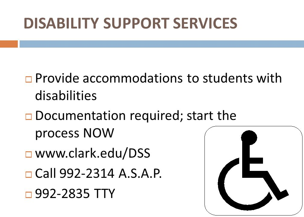  Provide accommodations to students with disabilities  Documentation required; start the process NOW  www.clark.edu/DSS  Call 992-2314 A.S.A.P.