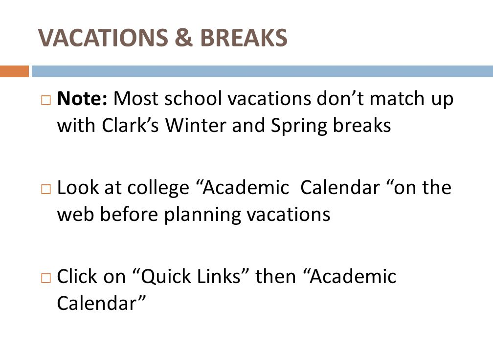  Note: Most school vacations don't match up with Clark's Winter and Spring breaks  Look at college Academic Calendar on the web before planning vacations  Click on Quick Links then Academic Calendar VACATIONS & BREAKS