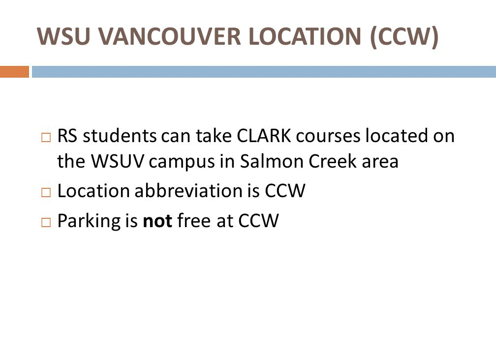 WSU VANCOUVER LOCATION (CCW)  RS students can take CLARK courses located on the WSUV campus in Salmon Creek area  Location abbreviation is CCW  Parking is not free at CCW