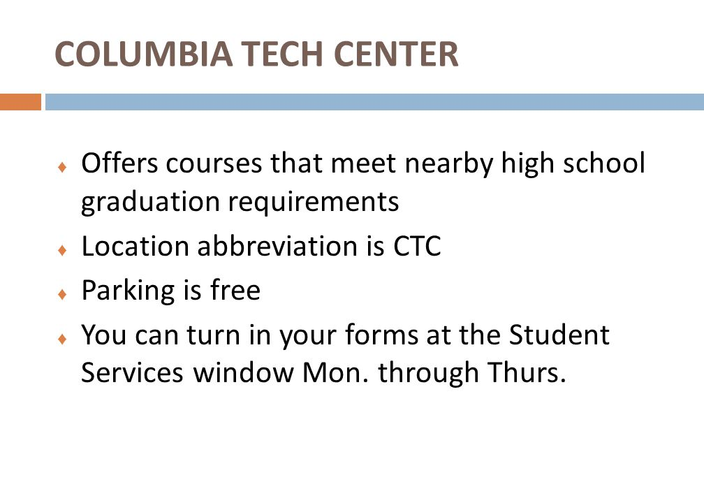 ♦ Offers courses that meet nearby high school graduation requirements ♦ Location abbreviation is CTC ♦ Parking is free ♦ You can turn in your forms at the Student Services window Mon.