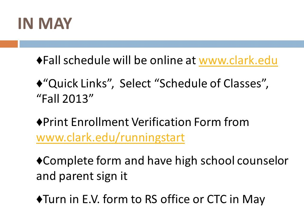 ♦ Fall schedule will be online at www.clark.eduwww.clark.edu ♦ Quick Links , Select Schedule of Classes , Fall 2013 ♦ Print Enrollment Verification Form from www.clark.edu/runningstart www.clark.edu/runningstart ♦ Complete form and have high school counselor and parent sign it ♦ Turn in E.V.