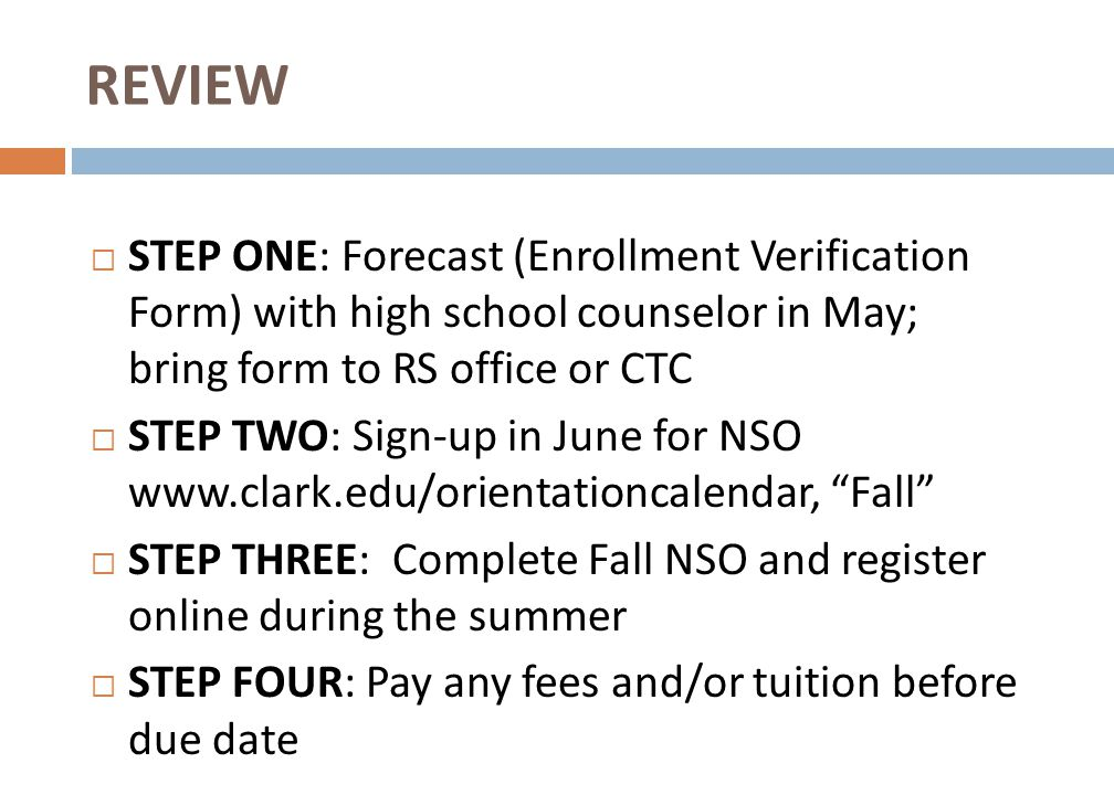 REVIEW  STEP ONE: Forecast (Enrollment Verification Form) with high school counselor in May; bring form to RS office or CTC  STEP TWO: Sign-up in June for NSO www.clark.edu/orientationcalendar, Fall  STEP THREE: Complete Fall NSO and register online during the summer  STEP FOUR: Pay any fees and/or tuition before due date