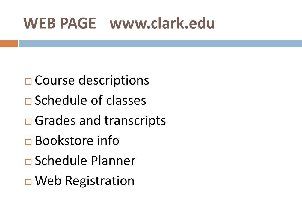  Course descriptions  Schedule of classes  Grades and transcripts  Bookstore info  Schedule Planner  Web Registration WEB PAGE www.clark.edu