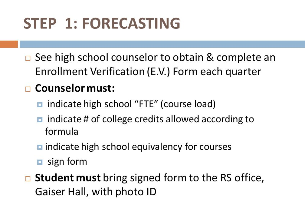  See high school counselor to obtain & complete an Enrollment Verification (E.V.) Form each quarter  Counselor must:  indicate high school FTE (course load)  indicate # of college credits allowed according to formula  indicate high school equivalency for courses  sign form  Student must bring signed form to the RS office, Gaiser Hall, with photo ID STEP 1: FORECASTING