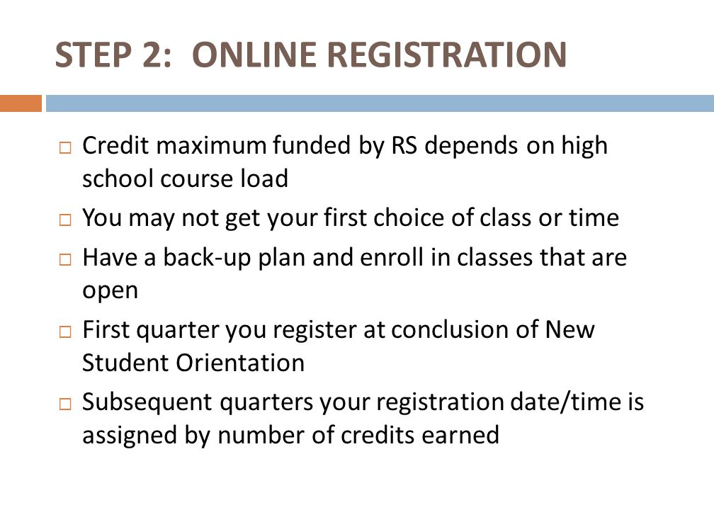  Credit maximum funded by RS depends on high school course load  You may not get your first choice of class or time  Have a back-up plan and enroll in classes that are open  First quarter you register at conclusion of New Student Orientation  Subsequent quarters your registration date/time is assigned by number of credits earned STEP 2: ONLINE REGISTRATION