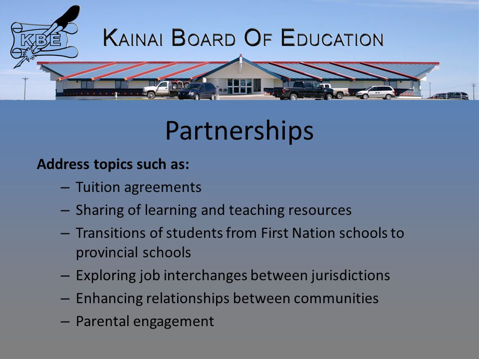 Partnerships Address topics such as: – Tuition agreements – Sharing of learning and teaching resources – Transitions of students from First Nation schools to provincial schools – Exploring job interchanges between jurisdictions – Enhancing relationships between communities – Parental engagement