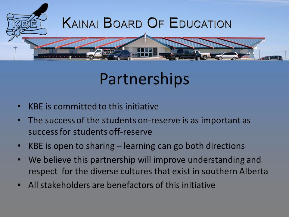 Partnerships KBE is committed to this initiative The success of the students on-reserve is as important as success for students off-reserve KBE is open to sharing – learning can go both directions We believe this partnership will improve understanding and respect for the diverse cultures that exist in southern Alberta All stakeholders are benefactors of this initiative