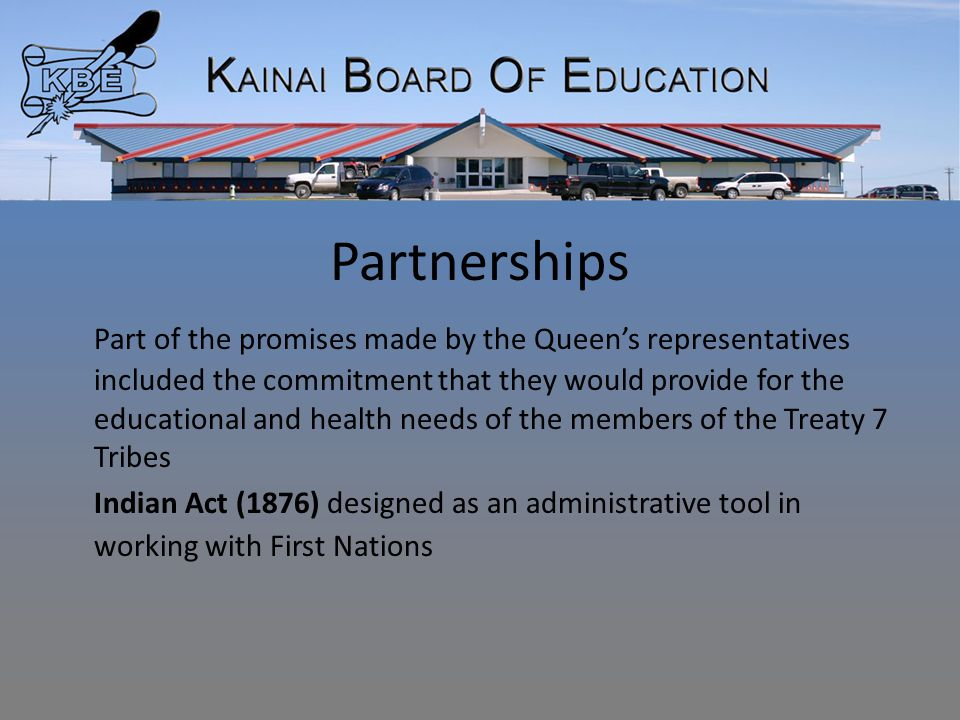 Partnerships Part of the promises made by the Queen's representatives included the commitment that they would provide for the educational and health needs of the members of the Treaty 7 Tribes Indian Act (1876) designed as an administrative tool in working with First Nations