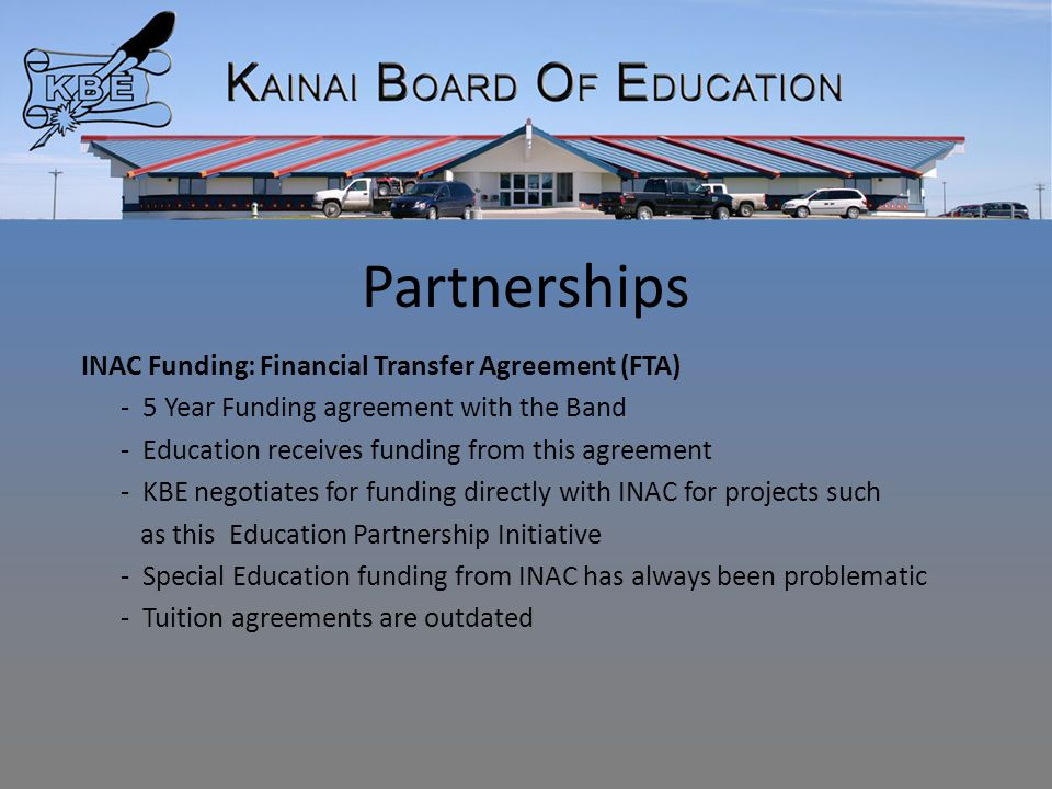 Partnerships INAC Funding: Financial Transfer Agreement (FTA) - 5 Year Funding agreement with the Band - Education receives funding from this agreement - KBE negotiates for funding directly with INAC for projects such as this Education Partnership Initiative - Special Education funding from INAC has always been problematic - Tuition agreements are outdated