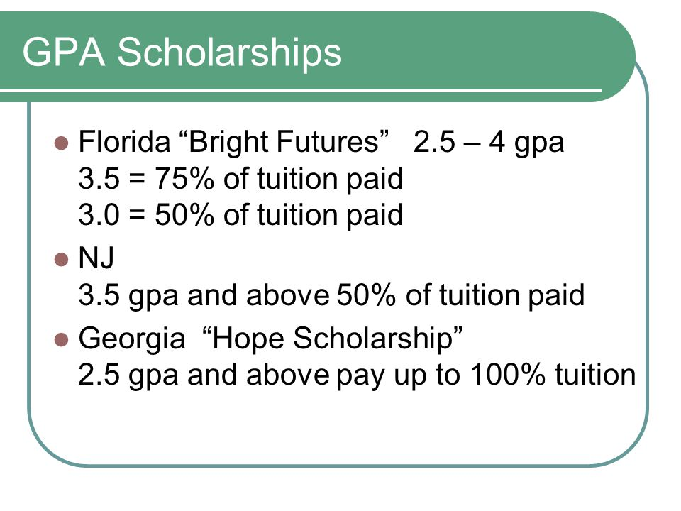 GPA Scholarships Florida Bright Futures 2.5 – 4 gpa 3.5 = 75% of tuition paid 3.0 = 50% of tuition paid NJ 3.5 gpa and above 50% of tuition paid Georgia Hope Scholarship 2.5 gpa and above pay up to 100% tuition