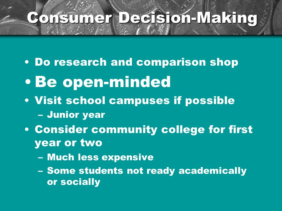Consumer Decision-Making Do research and comparison shop Be open-minded Visit school campuses if possible –Junior year Consider community college for first year or two –Much less expensive –Some students not ready academically or socially