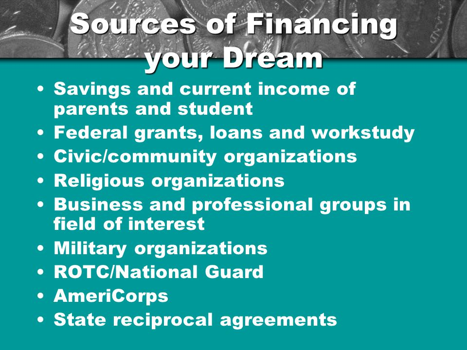Sources of Financing your Dream Savings and current income of parents and student Federal grants, loans and workstudy Civic/community organizations Religious organizations Business and professional groups in field of interest Military organizations ROTC/National Guard AmeriCorps State reciprocal agreements