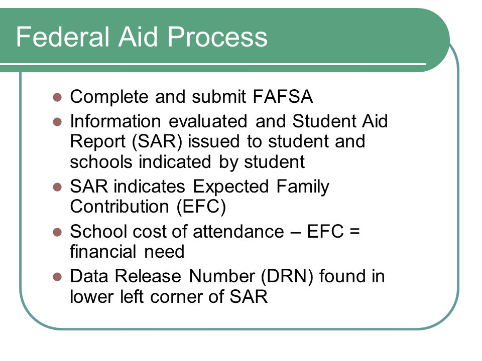 Federal Aid Process Complete and submit FAFSA Information evaluated and Student Aid Report (SAR) issued to student and schools indicated by student SAR indicates Expected Family Contribution (EFC) School cost of attendance – EFC = financial need Data Release Number (DRN) found in lower left corner of SAR