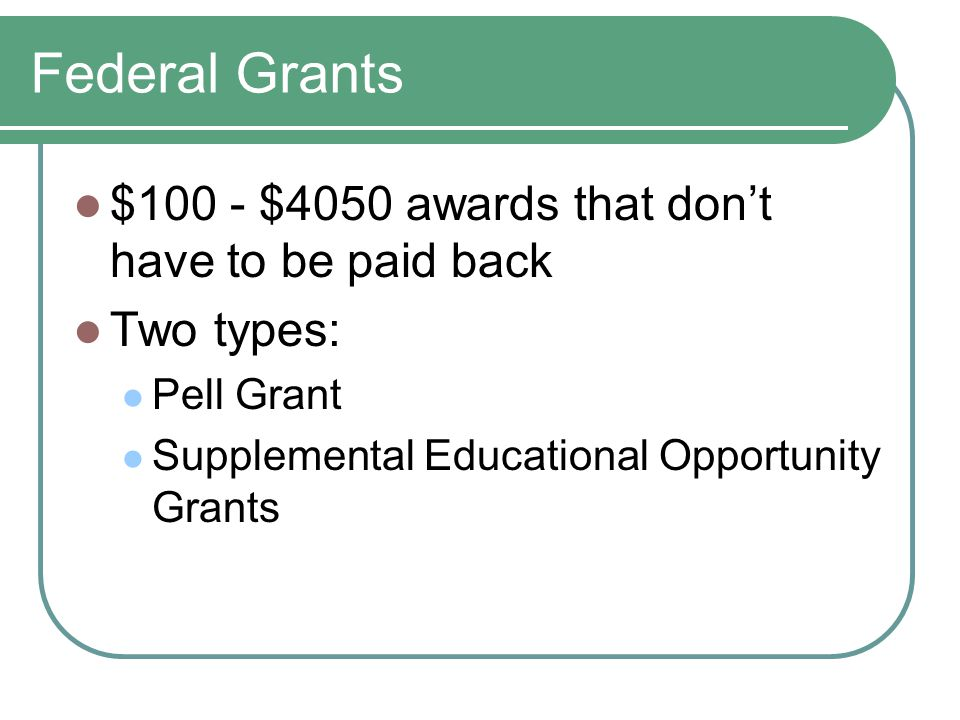 Federal Grants $100 - $4050 awards that don't have to be paid back Two types: Pell Grant Supplemental Educational Opportunity Grants