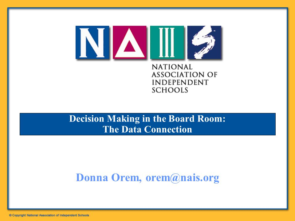 Decision Making in the Board Room: The Data Connection Donna Orem, orem@nais.org