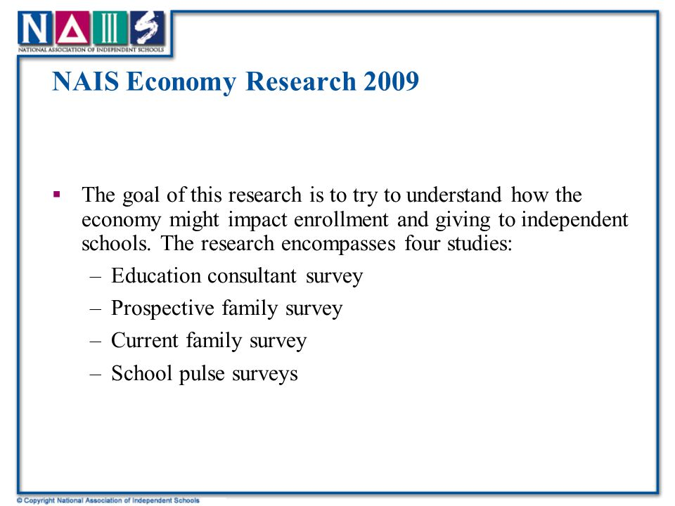 NAIS Economy Research 2009  The goal of this research is to try to understand how the economy might impact enrollment and giving to independent schools.