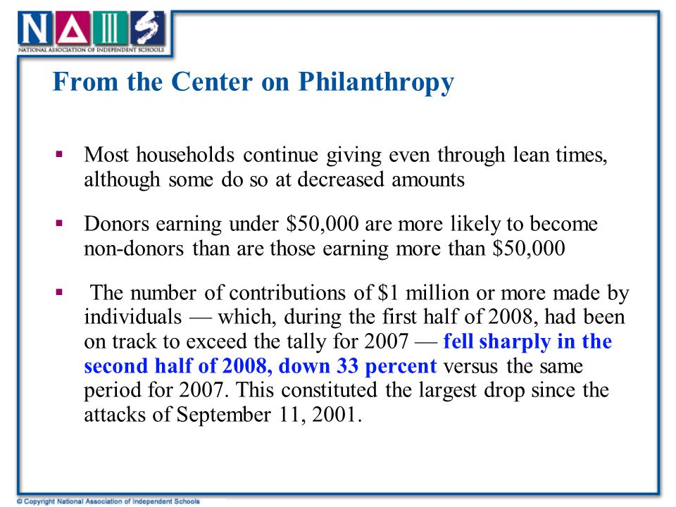 From the Center on Philanthropy  Most households continue giving even through lean times, although some do so at decreased amounts  Donors earning under $50,000 are more likely to become non-donors than are those earning more than $50,000  The number of contributions of $1 million or more made by individuals — which, during the first half of 2008, had been on track to exceed the tally for 2007 — fell sharply in the second half of 2008, down 33 percent versus the same period for 2007.