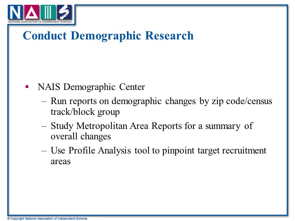 Conduct Demographic Research  NAIS Demographic Center –Run reports on demographic changes by zip code/census track/block group –Study Metropolitan Area Reports for a summary of overall changes –Use Profile Analysis tool to pinpoint target recruitment areas