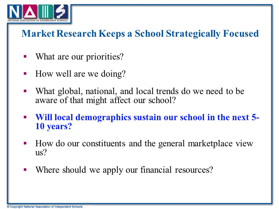 Conclusions  The results of this study enabled the school to: –Pinpoint where to target marketing –Understand what resources are needed to effectively market the school in this economy –Be clear about tuition elasticity at the school—i.e., which families is the school likely to lose at what increase levels –Gain a fairly clear picture on how the school is perceived in the marketplace –Get a sense of changing trends and what the school needs to do to accommodate those