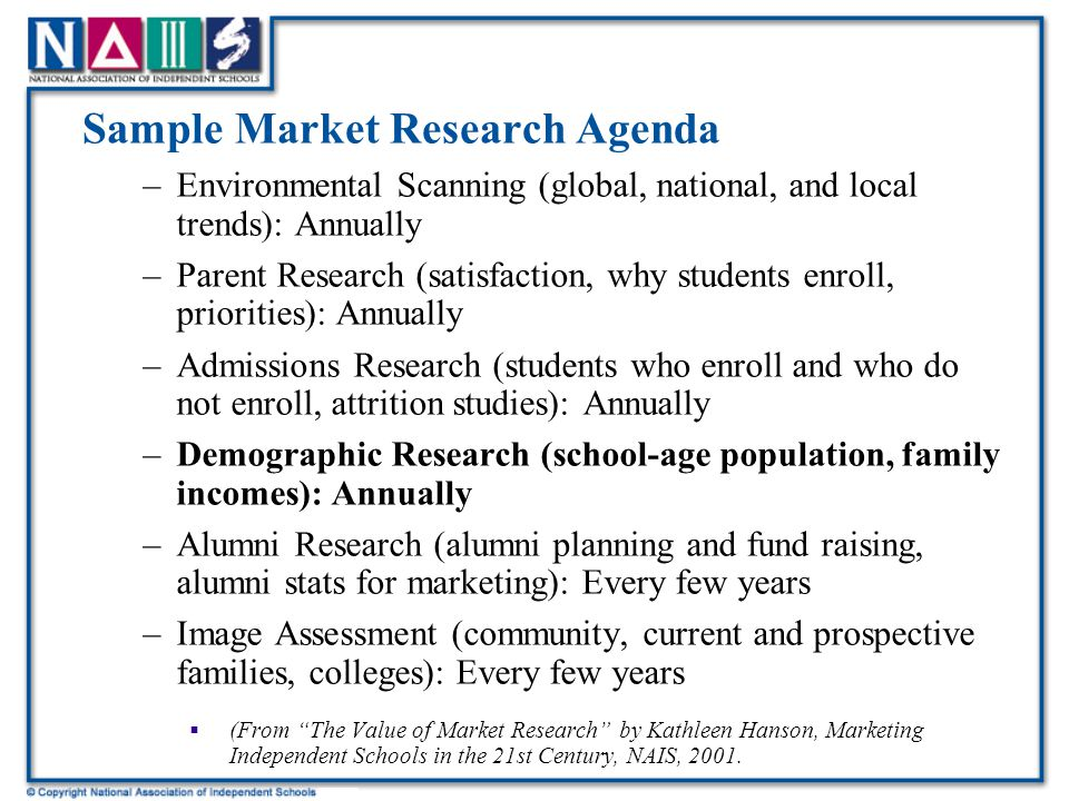 Sample Market Research Agenda –Environmental Scanning (global, national, and local trends): Annually –Parent Research (satisfaction, why students enroll, priorities): Annually –Admissions Research (students who enroll and who do not enroll, attrition studies): Annually –Demographic Research (school-age population, family incomes): Annually –Alumni Research (alumni planning and fund raising, alumni stats for marketing): Every few years –Image Assessment (community, current and prospective families, colleges): Every few years  (From The Value of Market Research by Kathleen Hanson, Marketing Independent Schools in the 21st Century, NAIS, 2001.