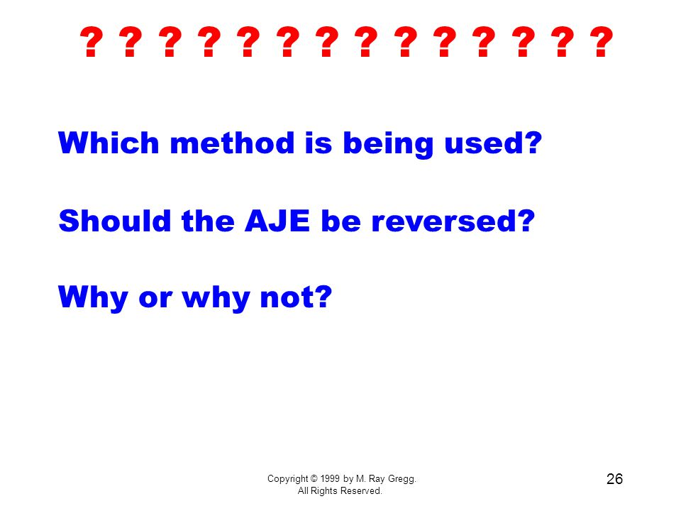 Copyright © 1999 by M. Ray Gregg. All Rights Reserved. 26 Which method is being used? Should the AJE be reversed? Why or why not? ? ? ? ? ? ? ?