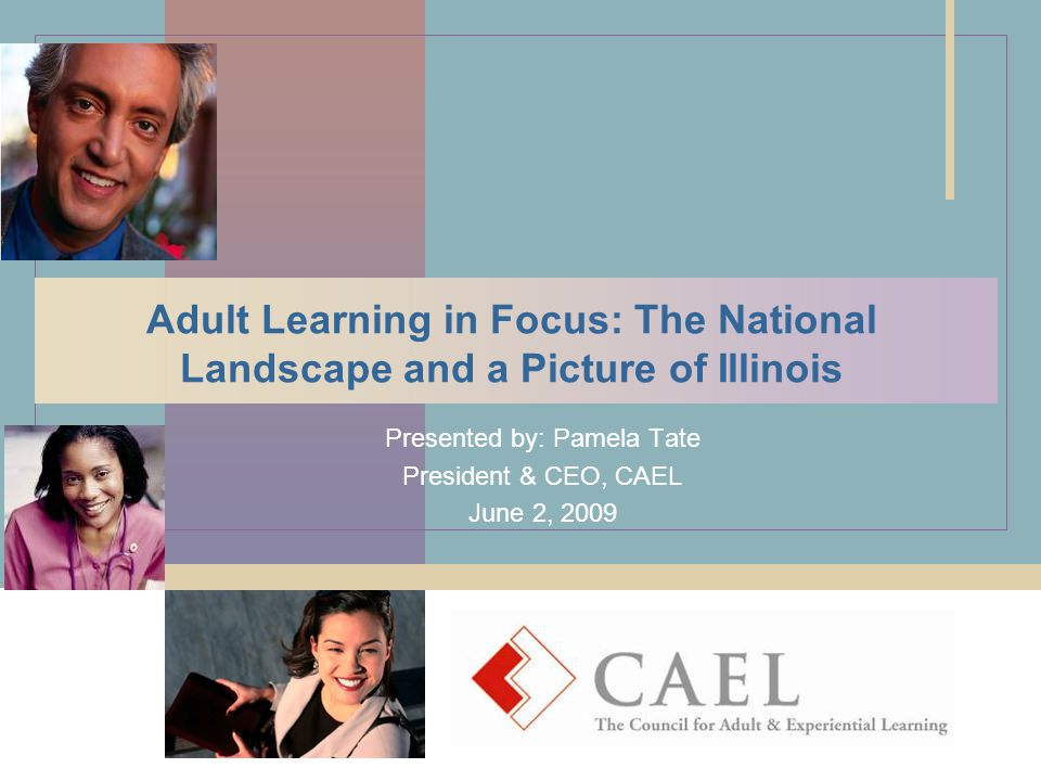 Adult Learning in Focus: The National Landscape and a Picture of Illinois Presented by: Pamela Tate President & CEO, CAEL June 2, 2009
