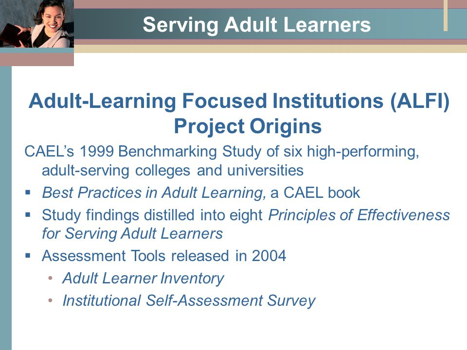 Serving Adult Learners Adult-Learning Focused Institutions (ALFI) Project Origins CAEL's 1999 Benchmarking Study of six high-performing, adult-serving