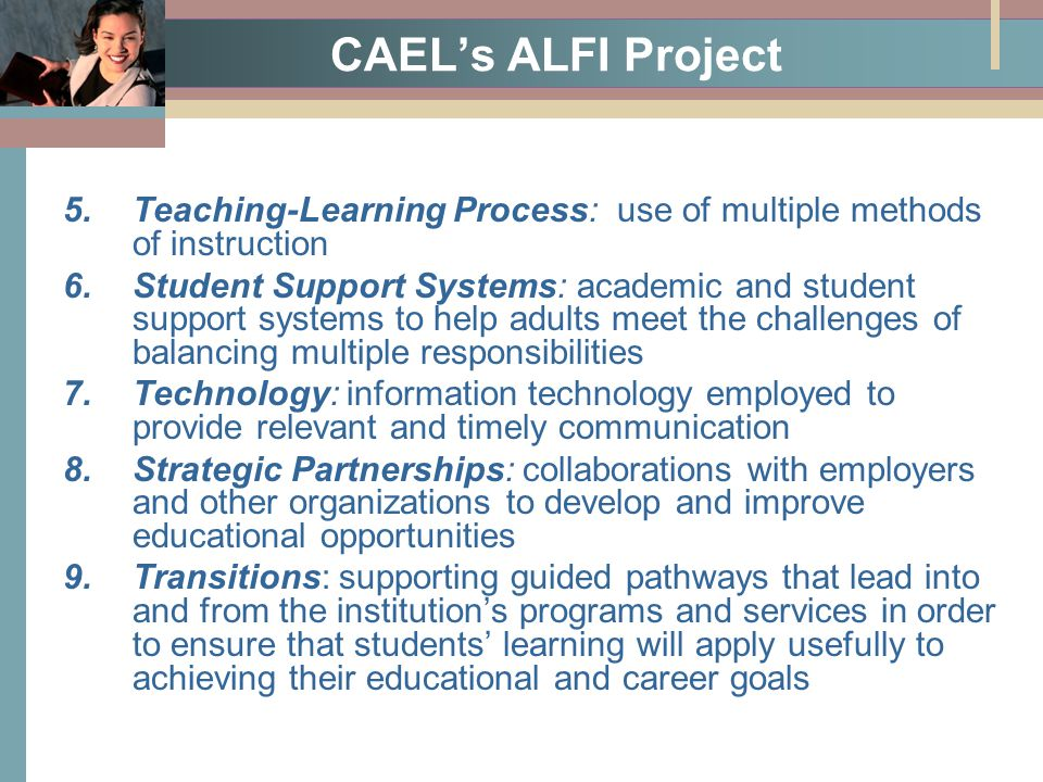 CAEL's ALFI Project 5.Teaching-Learning Process: use of multiple methods of instruction 6.Student Support Systems: academic and student support systems to help adults meet the challenges of balancing multiple responsibilities 7.Technology: information technology employed to provide relevant and timely communication 8.Strategic Partnerships: collaborations with employers and other organizations to develop and improve educational opportunities 9.Transitions: supporting guided pathways that lead into and from the institution's programs and services in order to ensure that students' learning will apply usefully to achieving their educational and career goals