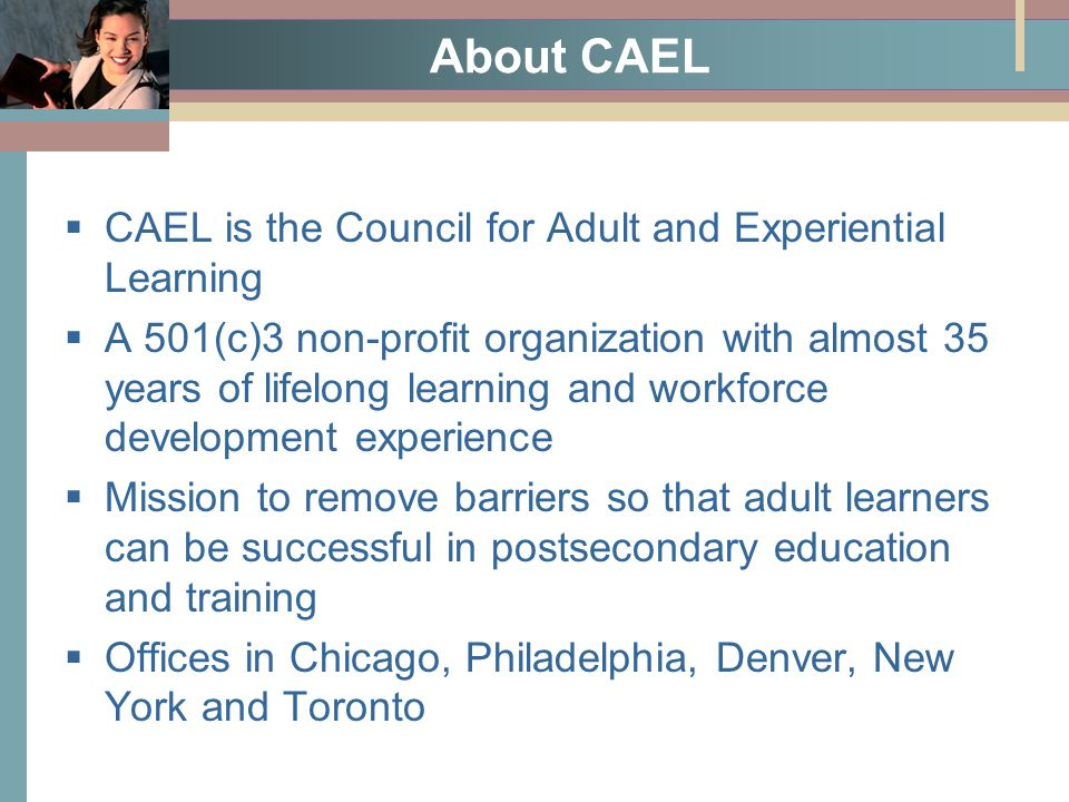 About CAEL  CAEL is the Council for Adult and Experiential Learning  A 501(c)3 non-profit organization with almost 35 years of lifelong learning and