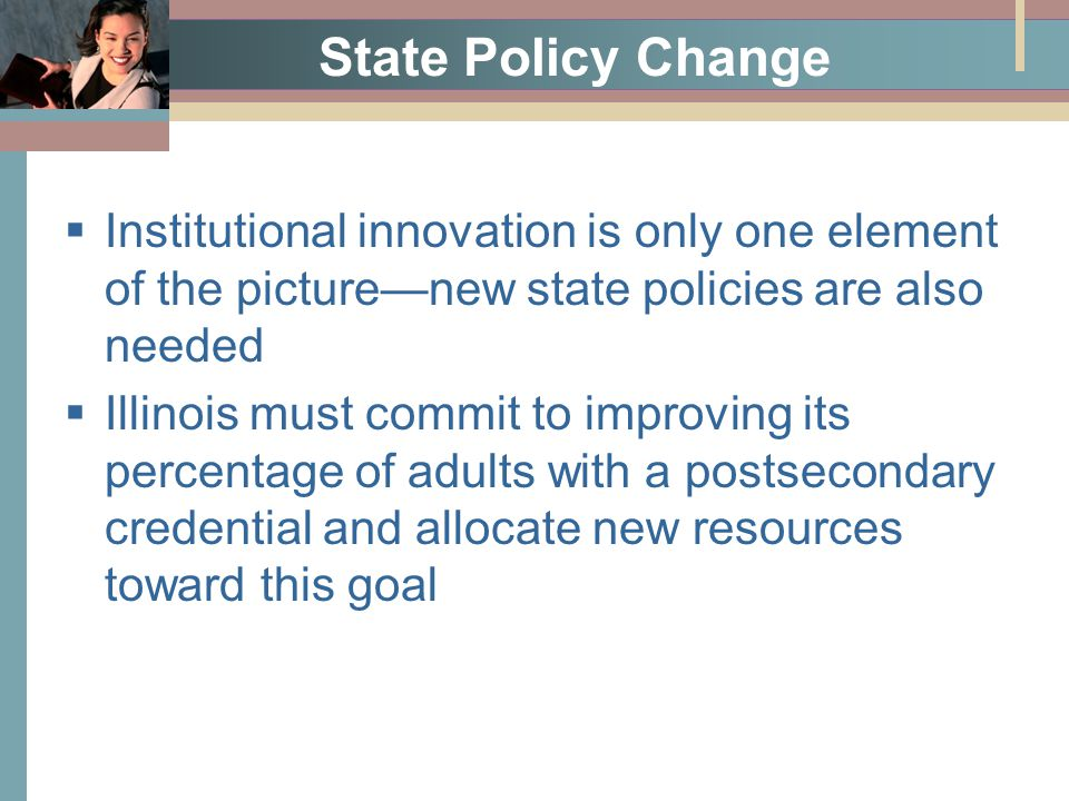 State Policy Change  Institutional innovation is only one element of the picture—new state policies are also needed  Illinois must commit to improving its percentage of adults with a postsecondary credential and allocate new resources toward this goal
