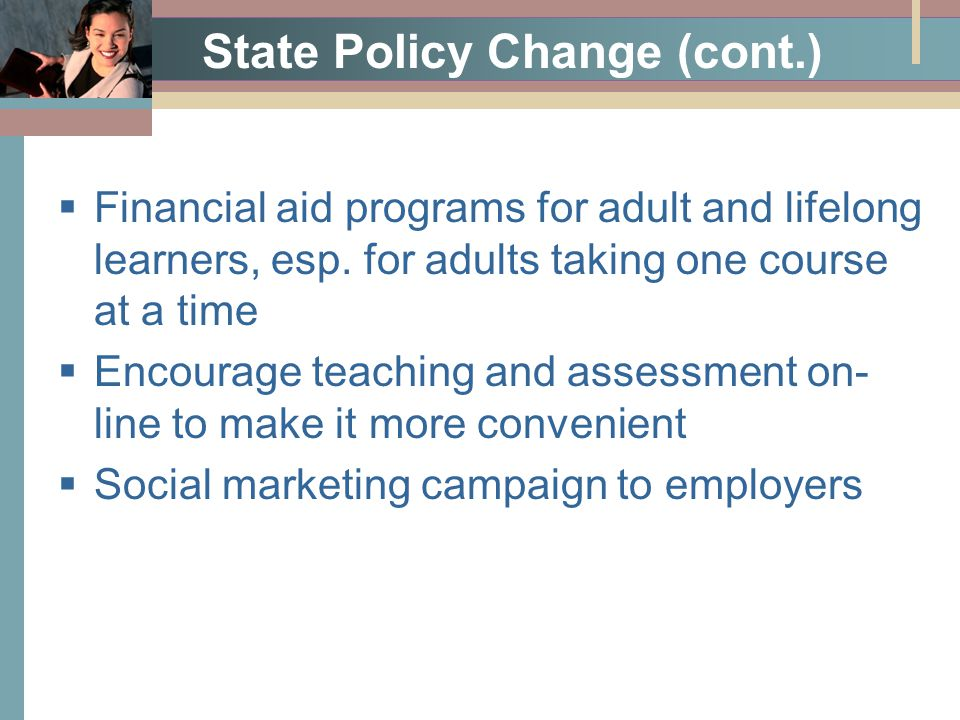 State Policy Change (cont.)  Financial aid programs for adult and lifelong learners, esp. for adults taking one course at a time  Encourage teaching