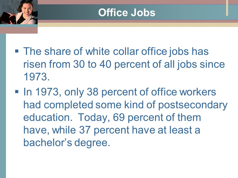 Office Jobs  The share of white collar office jobs has risen from 30 to 40 percent of all jobs since 1973.