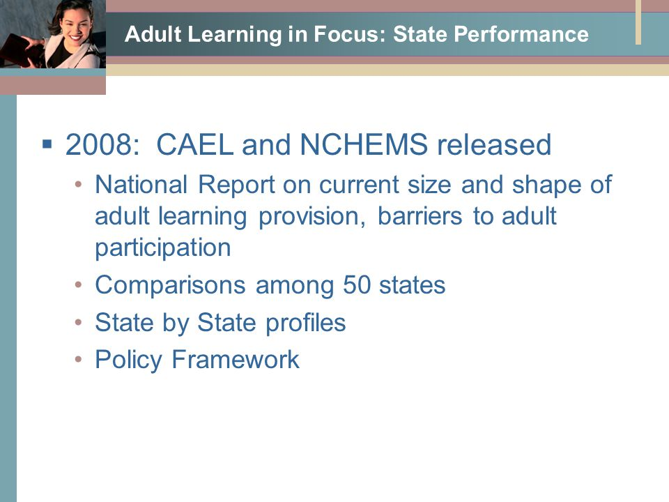 Adult Learning in Focus: State Performance  2008: CAEL and NCHEMS released National Report on current size and shape of adult learning provision, barriers to adult participation Comparisons among 50 states State by State profiles Policy Framework