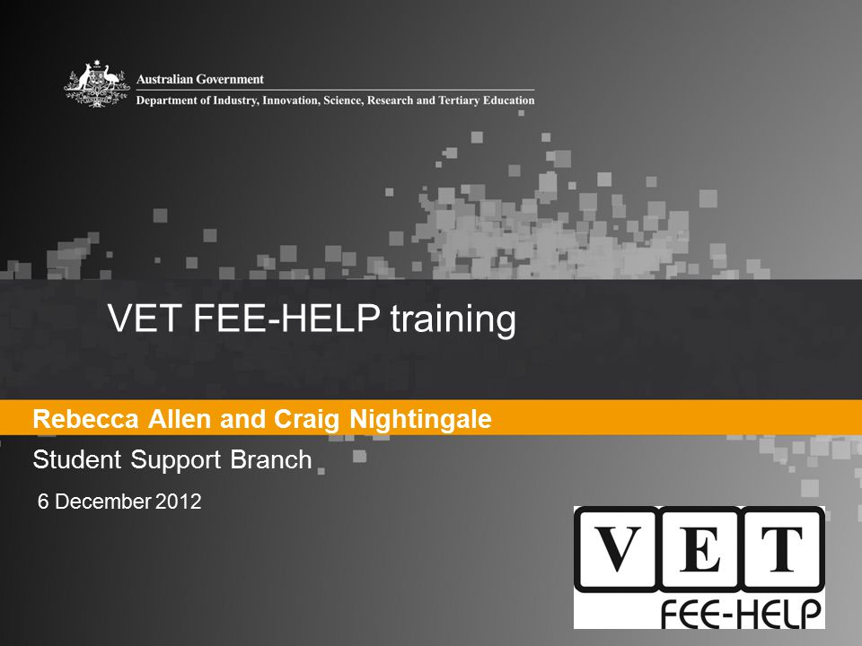 VET FEE-HELP training Rebecca Allen and Craig Nightingale Student Support Branch 6 December 2012