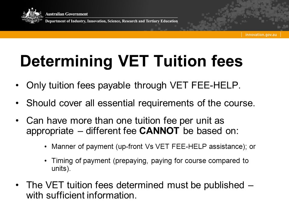 Determining VET Tuition fees Only tuition fees payable through VET FEE-HELP. Should cover all essential requirements of the course. Can have more than