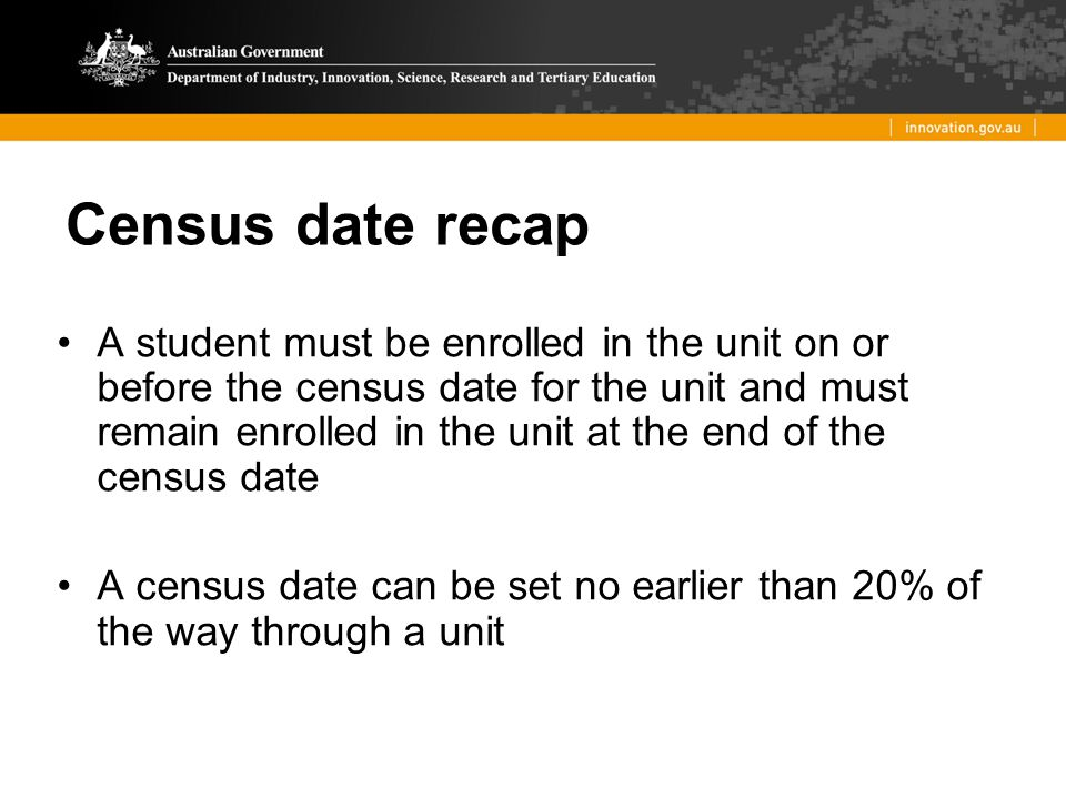 Census date recap A student must be enrolled in the unit on or before the census date for the unit and must remain enrolled in the unit at the end of
