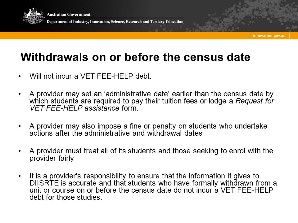 Withdrawals on or before the census date Will not incur a VET FEE-HELP debt. A provider may set an 'administrative date' earlier than the census date