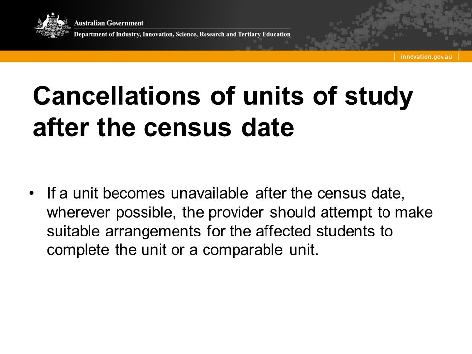 Cancellations of units of study after the census date If a unit becomes unavailable after the census date, wherever possible, the provider should atte