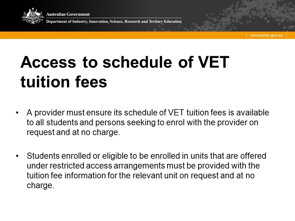 Access to schedule of VET tuition fees A provider must ensure its schedule of VET tuition fees is available to all students and persons seeking to enr
