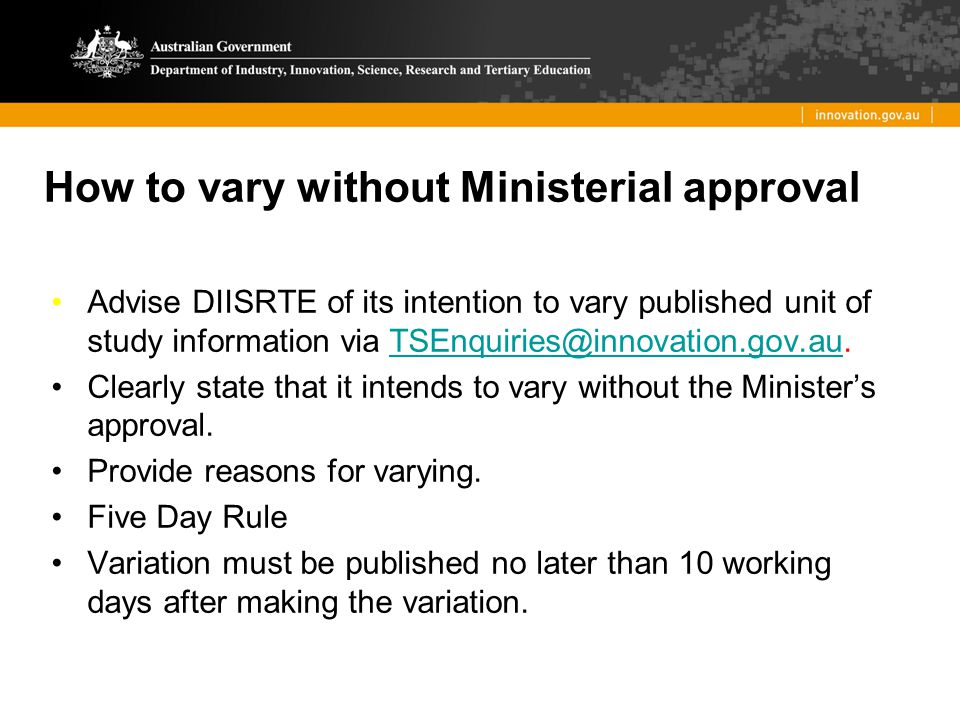 How to vary without Ministerial approval Advise DIISRTE of its intention to vary published unit of study information via TSEnquiries@innovation.gov.au