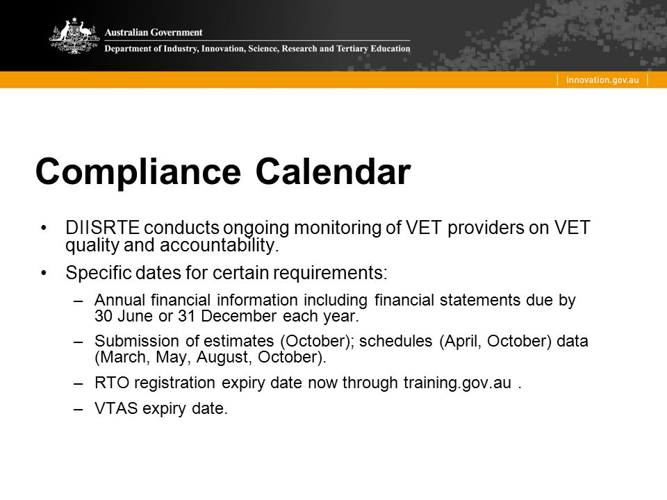 Compliance Calendar DIISRTE conducts ongoing monitoring of VET providers on VET quality and accountability. Specific dates for certain requirements: –