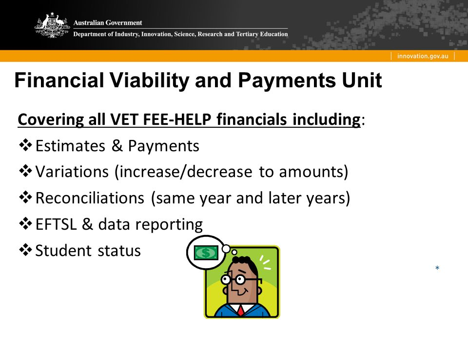 Financial Viability and Payments Unit Covering all VET FEE-HELP financials including:  Estimates & Payments  Variations (increase/decrease to amount