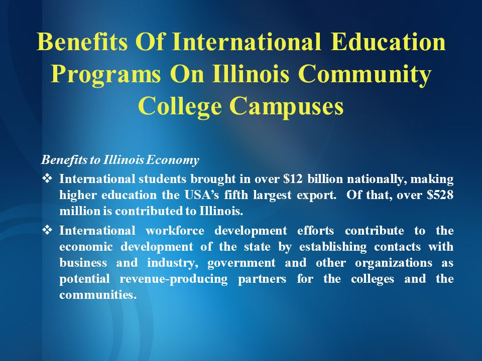 Benefits Of International Education Programs On Illinois Community College Campuses Benefits to Illinois Economy  International students brought in over $12 billion nationally, making higher education the USA's fifth largest export.
